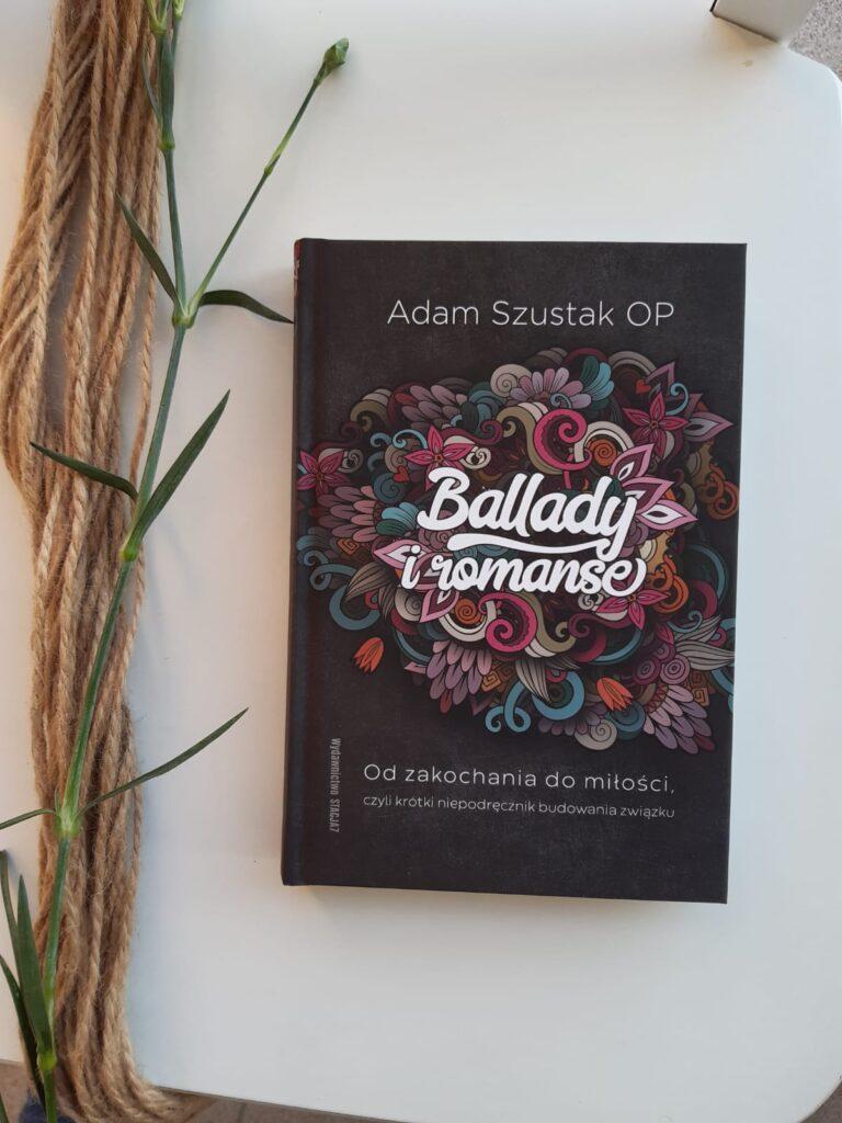 """książka Adam Szustak OP """"Ballady i romanse. Od zakochania do miłości, czyli krótki niepodręcznik budowania związku"""""""